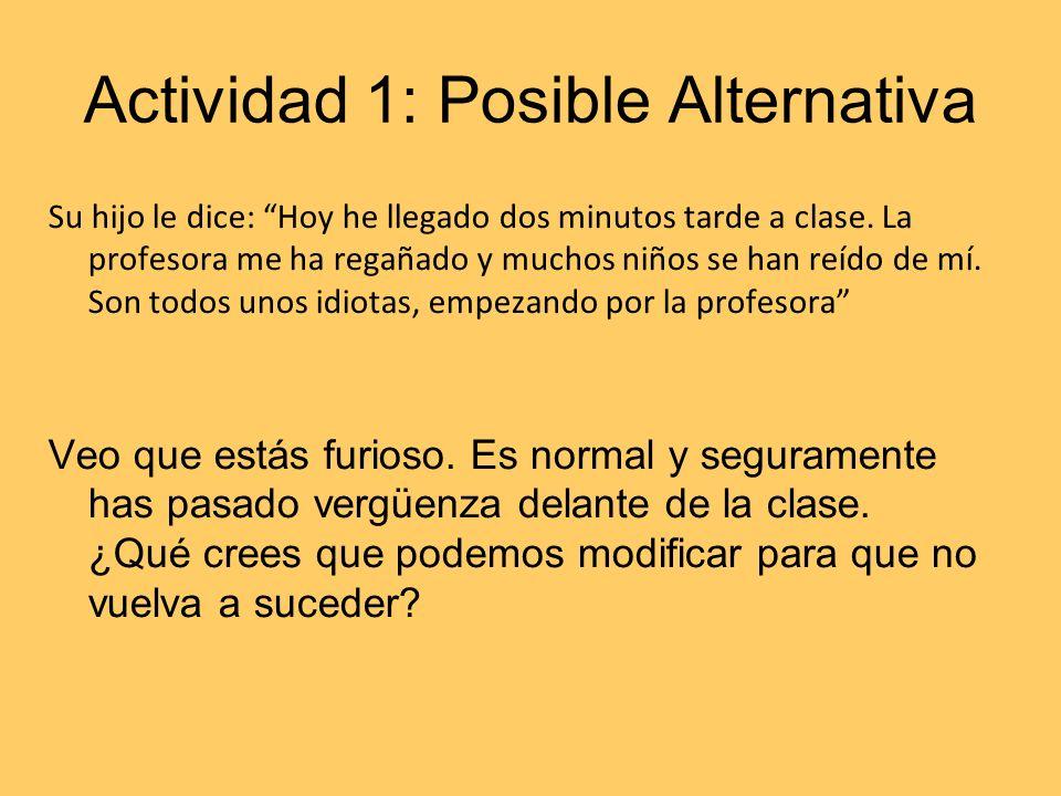 Actividad 1: Posible Alternativa Su hijo le dice: Hoy he llegado dos minutos tarde a clase. La profesora me ha regañado y muchos niños se han reído de