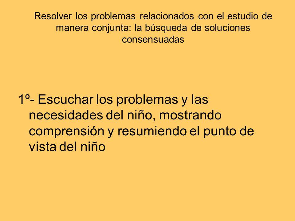 Resolver los problemas relacionados con el estudio de manera conjunta: la búsqueda de soluciones consensuadas 1º- Escuchar los problemas y las necesid