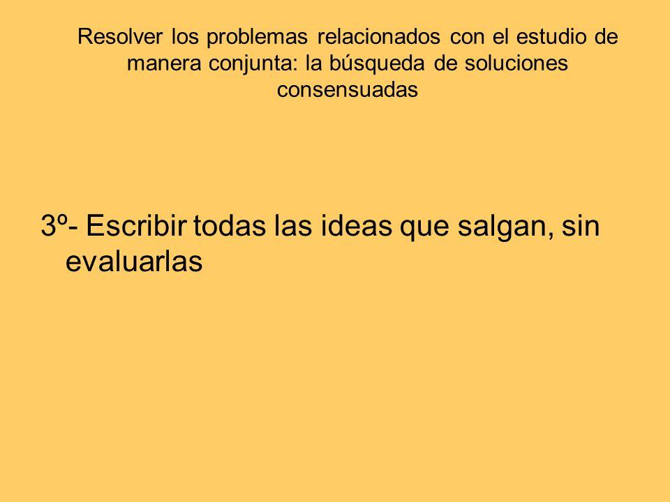 Resolver los problemas relacionados con el estudio de manera conjunta: la búsqueda de soluciones consensuadas 3º- Escribir todas las ideas que salgan,