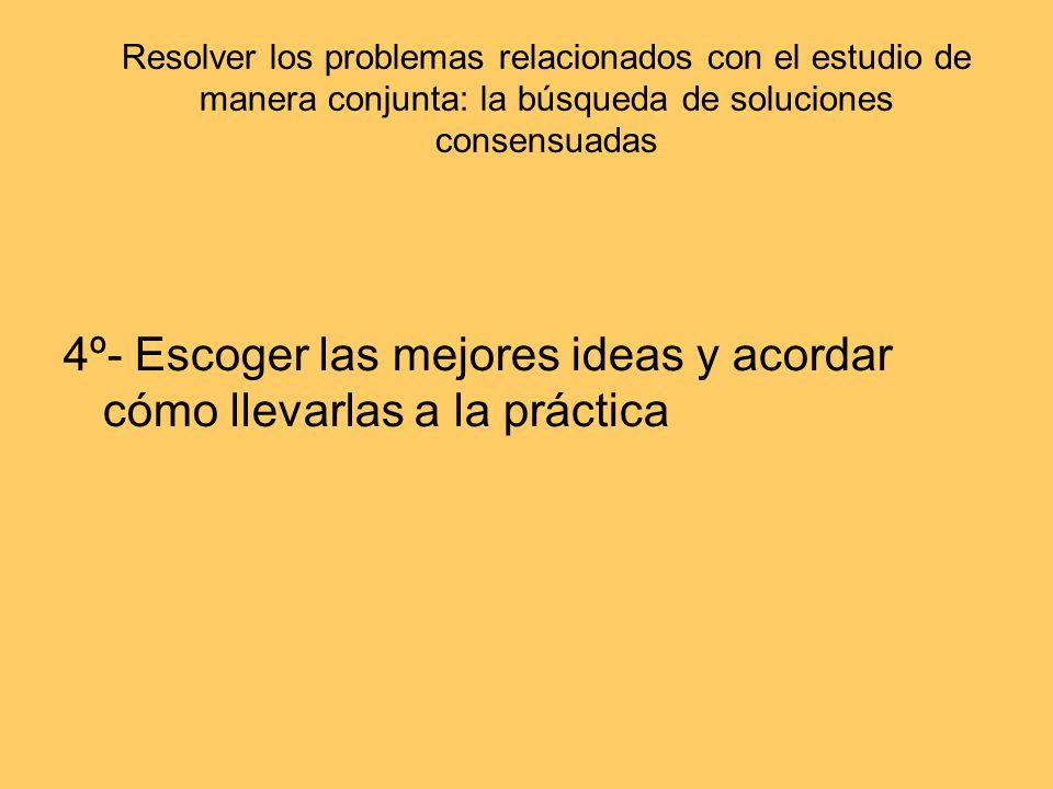 Resolver los problemas relacionados con el estudio de manera conjunta: la búsqueda de soluciones consensuadas 4º- Escoger las mejores ideas y acordar
