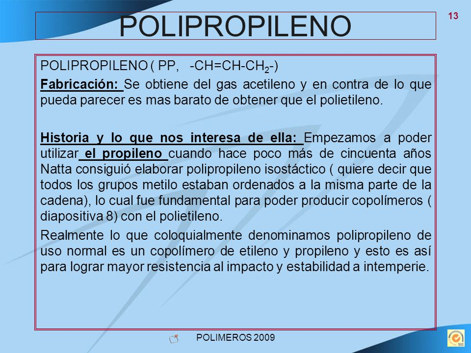 POLIMEROS 2009 13 POLIPROPILENO POLIPROPILENO ( PP, -CH=CH-CH 2 -) Fabricación: Se obtiene del gas acetileno y en contra de lo que pueda parecer es ma