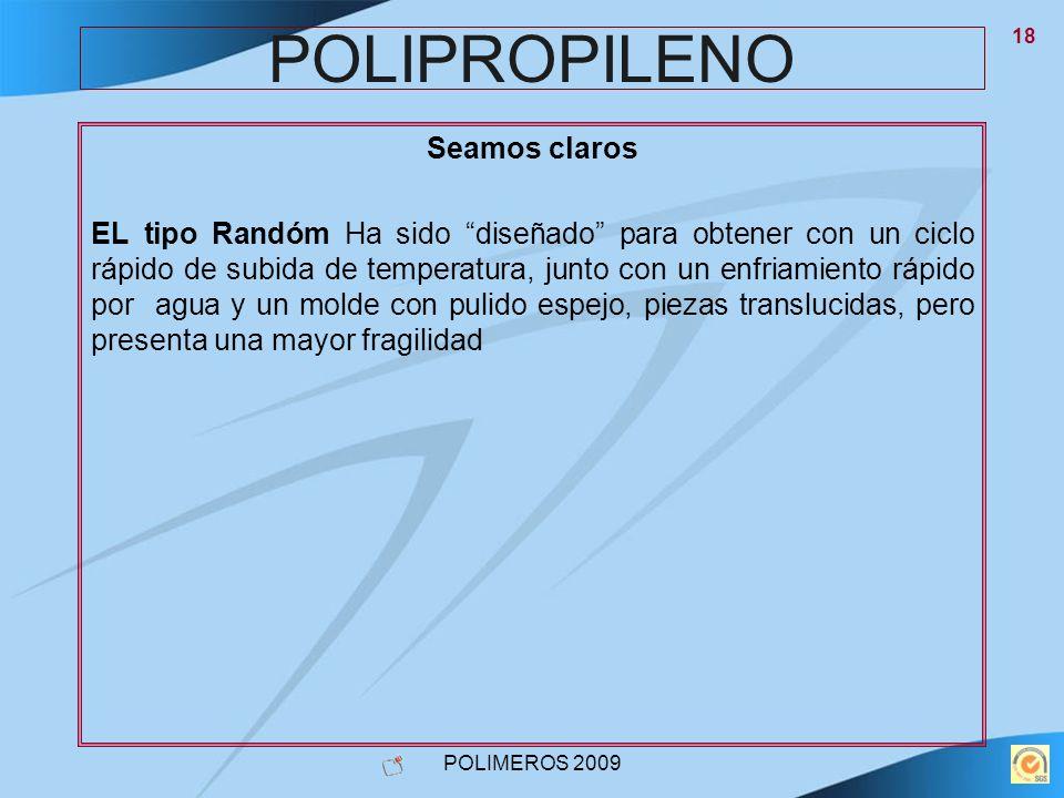 POLIMEROS 2009 18 POLIPROPILENO Seamos claros EL tipo Randóm Ha sido diseñado para obtener con un ciclo rápido de subida de temperatura, junto con un