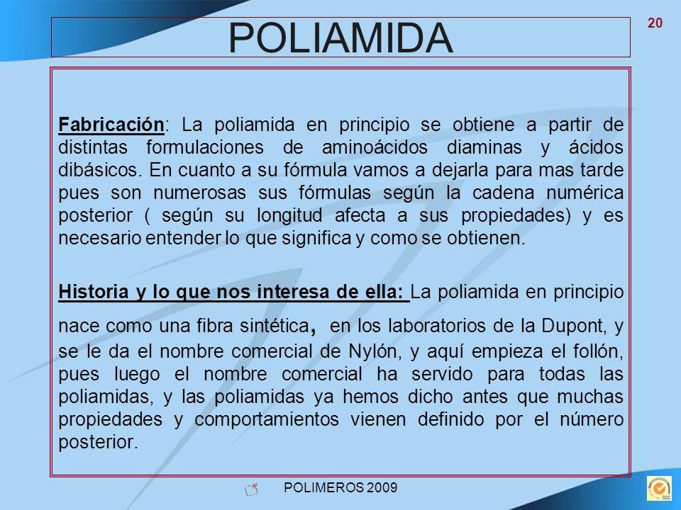 POLIMEROS 2009 20 POLIAMIDA Fabricación: La poliamida en principio se obtiene a partir de distintas formulaciones de aminoácidos diaminas y ácidos dib