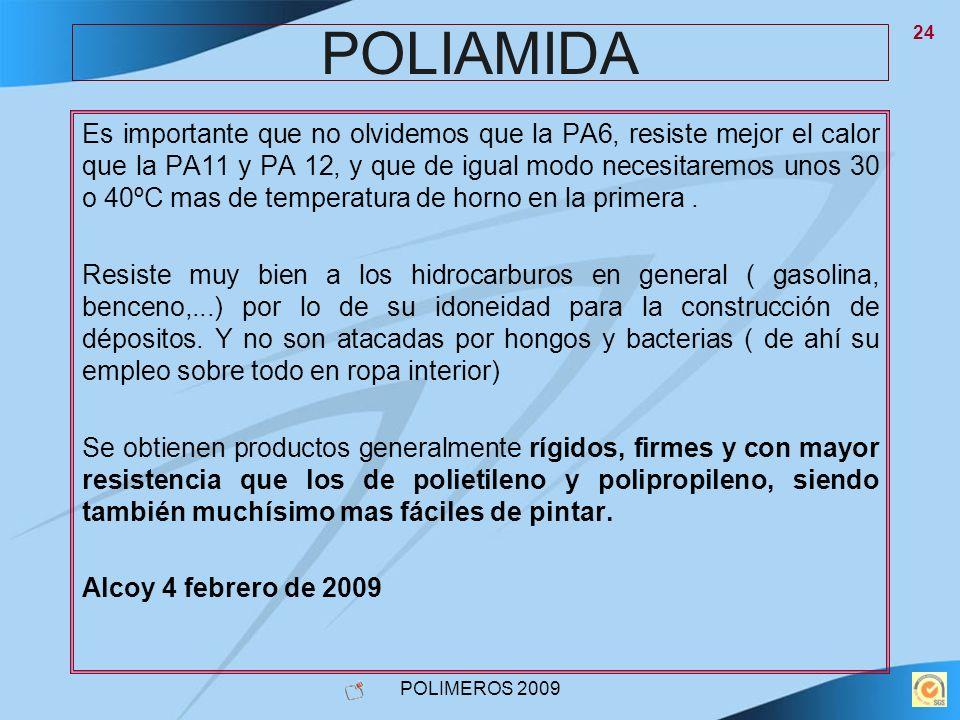 POLIMEROS 2009 24 POLIAMIDA Es importante que no olvidemos que la PA6, resiste mejor el calor que la PA11 y PA 12, y que de igual modo necesitaremos u