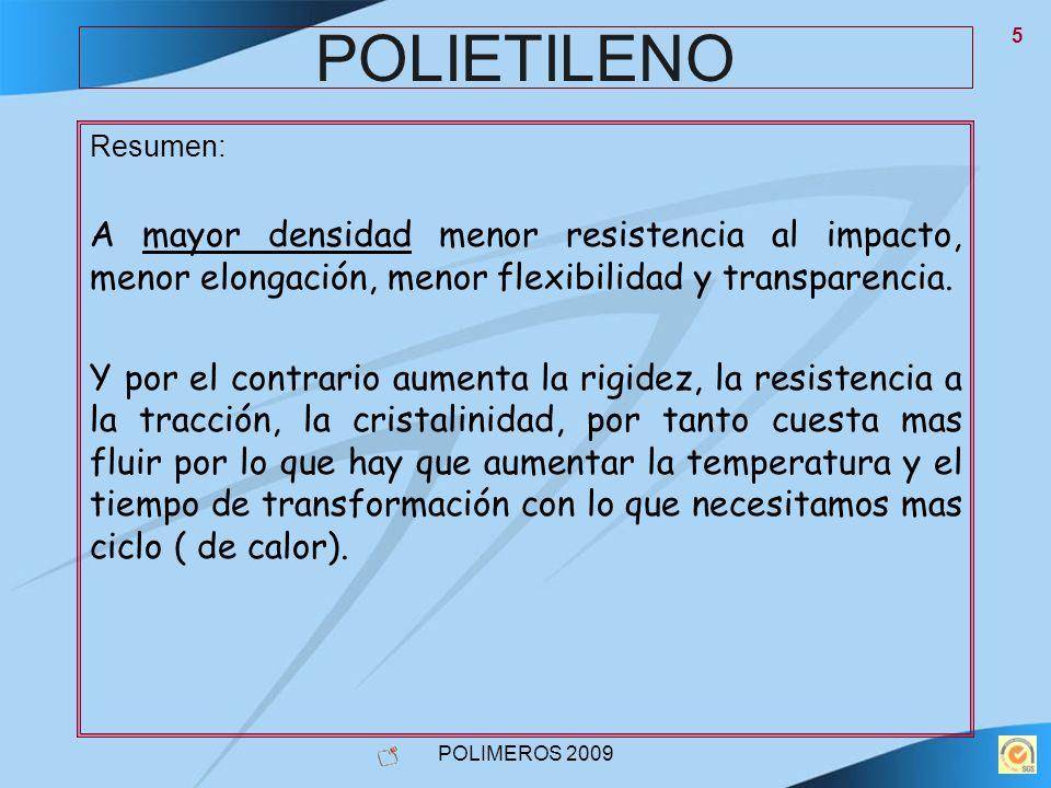 POLIMEROS 2009 5 POLIETILENO Resumen: A mayor densidad menor resistencia al impacto, menor elongación, menor flexibilidad y transparencia. Y por el co