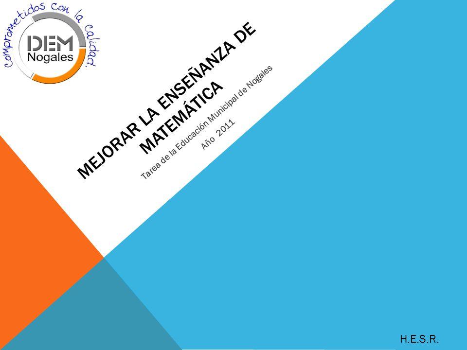 MEJORAR LA ENSEÑANZA DE MATEMÁTICA Tarea de la Educación Municipal de Nogales Año 2011 H.E.S.R.