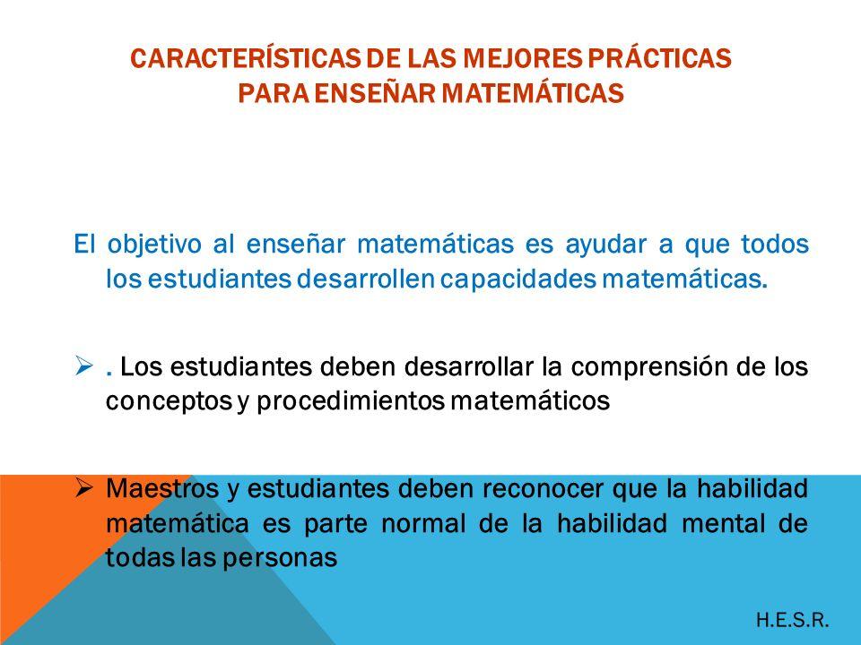 CARACTERÍSTICAS DE LAS MEJORES PRÁCTICAS PARA ENSEÑAR MATEMÁTICAS El objetivo al enseñar matemáticas es ayudar a que todos los estudiantes desarrollen capacidades matemáticas..