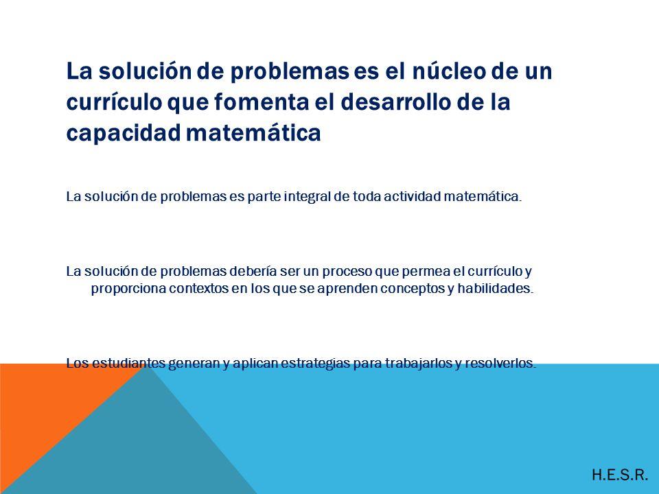 La solución de problemas es el núcleo de un currículo que fomenta el desarrollo de la capacidad matemática La solución de problemas es parte integral de toda actividad matemática.