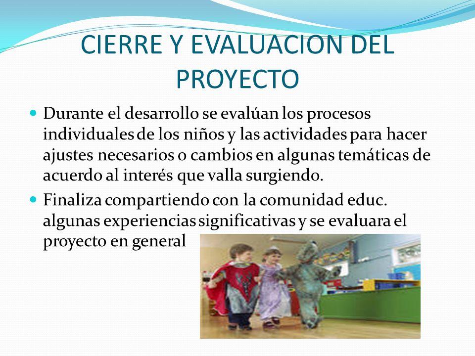 CIERRE Y EVALUACION DEL PROYECTO Durante el desarrollo se evalúan los procesos individuales de los niños y las actividades para hacer ajustes necesari