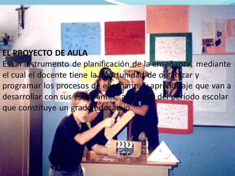 EL PROYECTO DE AULA Es un instrumento de planificación de la enseñanza, mediante el cual el docente tiene la oportunidad de organizar y programar los