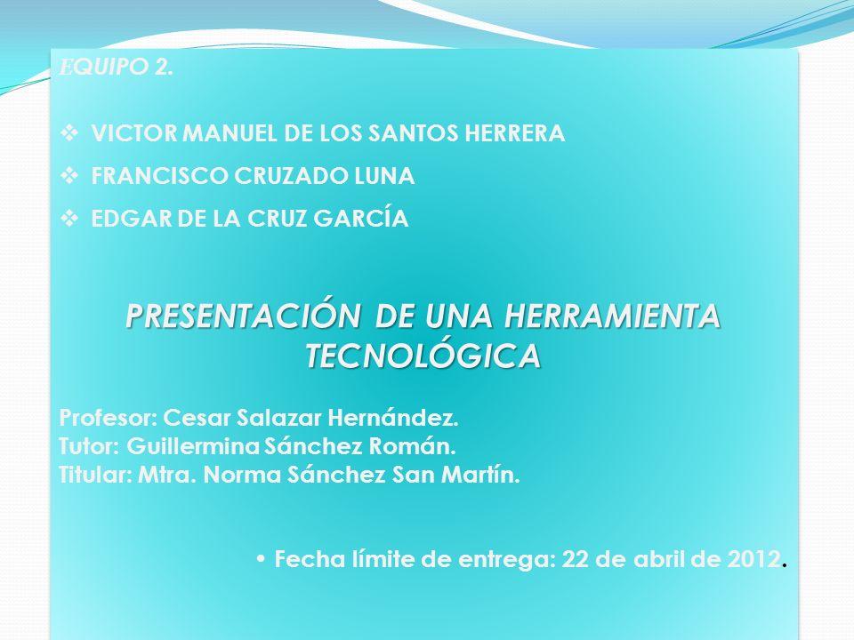 E QUIPO 2. VICTOR MANUEL DE LOS SANTOS HERRERA FRANCISCO CRUZADO LUNA EDGAR DE LA CRUZ GARCÍA PRESENTACIÓN DE UNA HERRAMIENTA TECNOLÓGICA Profesor: Ce
