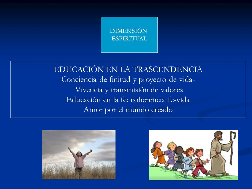 DIMENSIÓN ESPIRITUAL EDUCACIÓN EN LA TRASCENDENCIA Conciencia de finitud y proyecto de vida- Vivencia y transmisión de valores Educación en la fe: coh