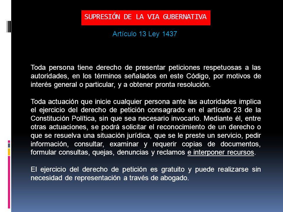 SUPRESIÓN DE LA VIA GUBERNATIVA Toda persona tiene derecho de presentar peticiones respetuosas a las autoridades, en los términos señalados en este Código, por motivos de interés general o particular, y a obtener pronta resolución.