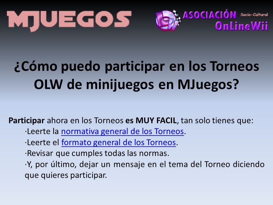 ¿Cómo puedo participar en los Torneos OLW de minijuegos en MJuegos? Participar ahora en los Torneos es MUY FACIL, tan solo tienes que: ·Leerte la norm