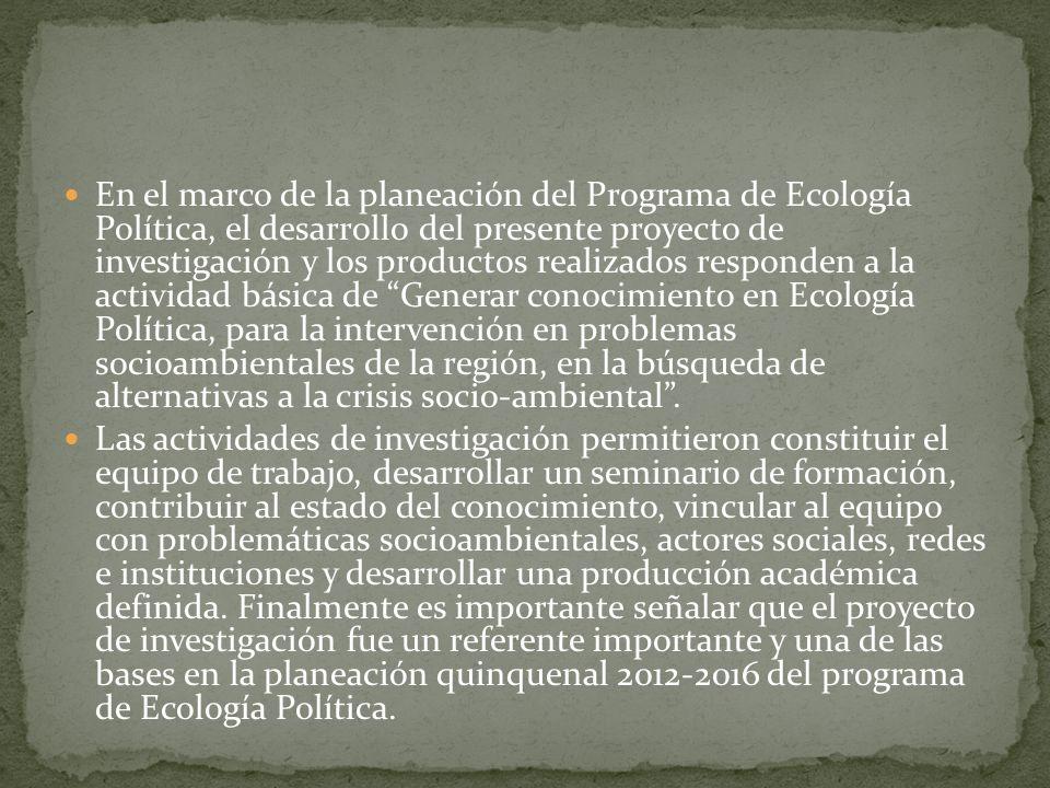 En el marco de la planeación del Programa de Ecología Política, el desarrollo del presente proyecto de investigación y los productos realizados respon