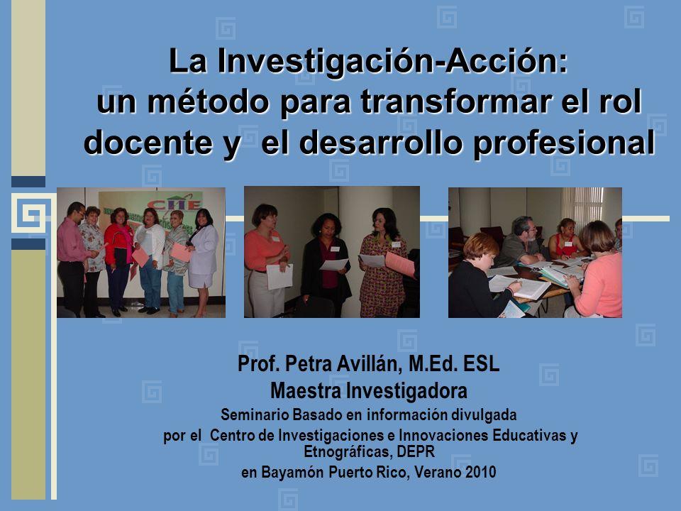 La Investigación-Acción: un método para transformar el rol docente y el desarrollo profesional Prof. Petra Avillán, M.Ed. ESL Maestra Investigadora Se