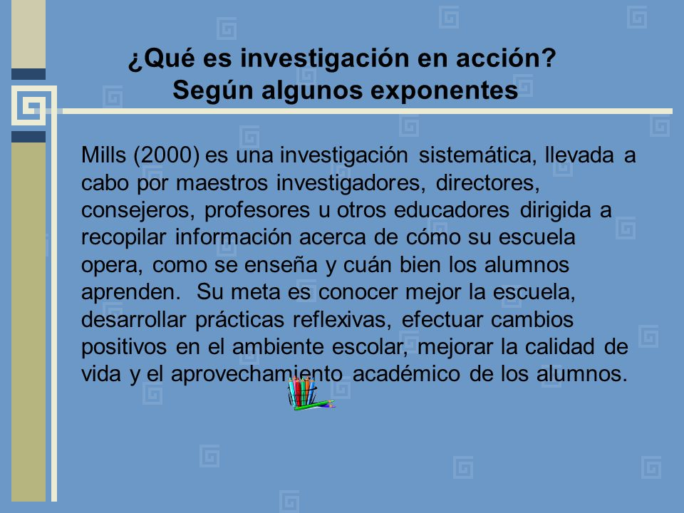 ¿Qué es investigación en acción? Según algunos exponentes Mills (2000) es una investigación sistemática, llevada a cabo por maestros investigadores, d