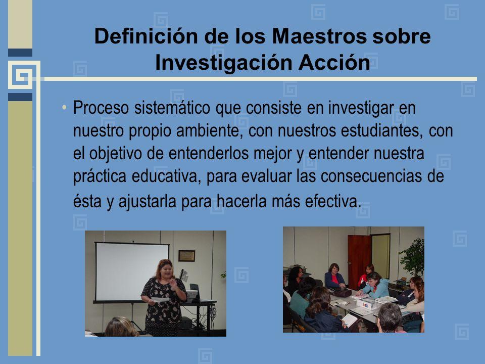 Definición de los Maestros sobre Investigación Acción Proceso sistemático que consiste en investigar en nuestro propio ambiente, con nuestros estudian