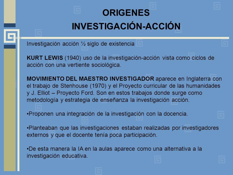 ORIGENES INVESTIGACIÓN-ACCIÓN Investigación acción ½ siglo de existencia KURT LEWIS (1940) uso de la investigación-acción vista como ciclos de acción con una vertiente sociológica.