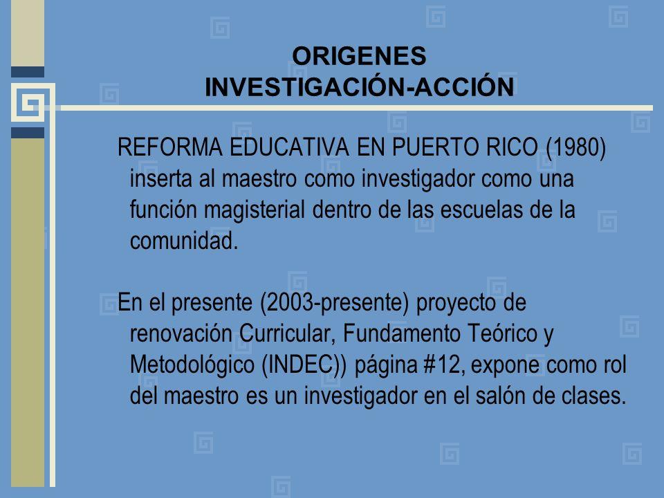 ORIGENES INVESTIGACIÓN-ACCIÓN REFORMA EDUCATIVA EN PUERTO RICO (1980) inserta al maestro como investigador como una función magisterial dentro de las escuelas de la comunidad.