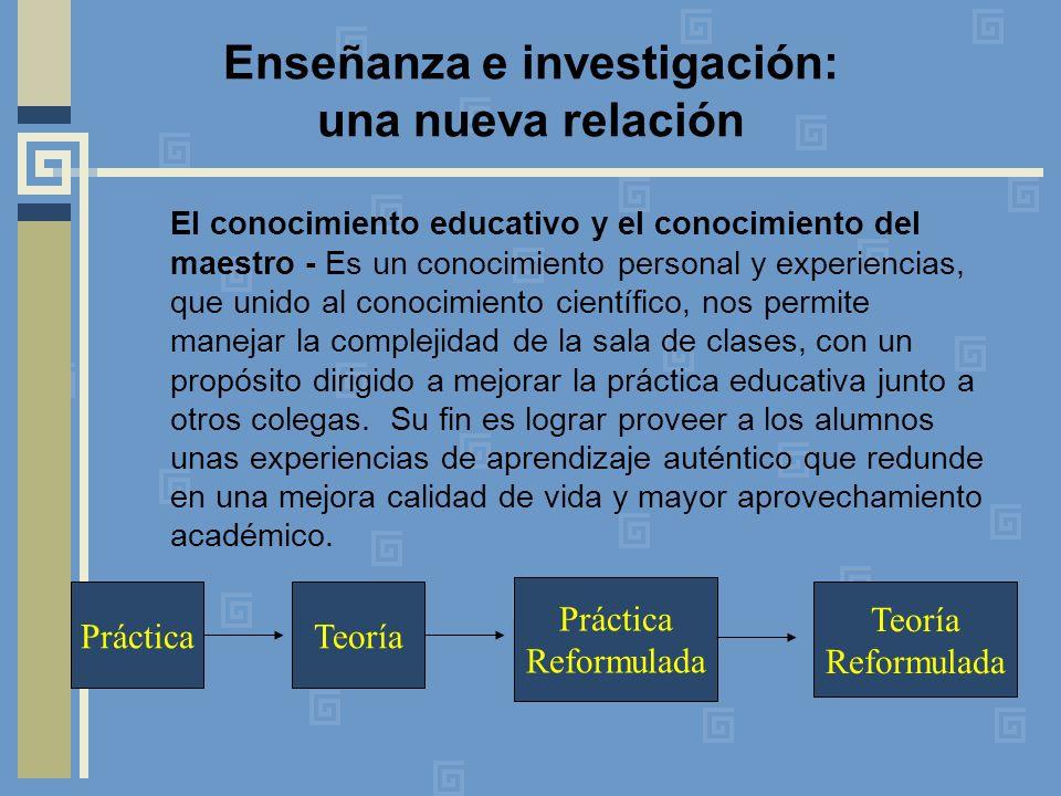 Enseñanza e investigación: una nueva relación El conocimiento educativo y el conocimiento del maestro - Es un conocimiento personal y experiencias, que unido al conocimiento científico, nos permite manejar la complejidad de la sala de clases, con un propósito dirigido a mejorar la práctica educativa junto a otros colegas.