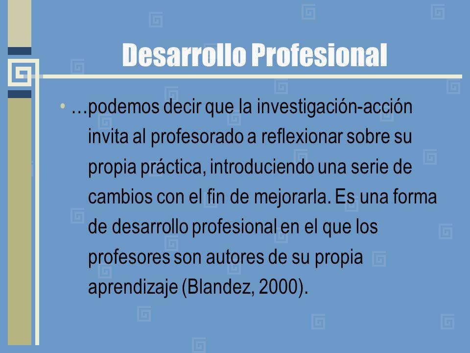 Desarrollo Profesional …podemos decir que la investigación-acción invita al profesorado a reflexionar sobre su propia práctica, introduciendo una serie de cambios con el fin de mejorarla.