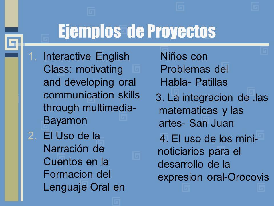 Ejemplos de Proyectos 1.Interactive English Class: motivating and developing oral communication skills through multimedia- Bayamon 2.El Uso de la Narración de Cuentos en la Formacion del Lenguaje Oral en 3.
