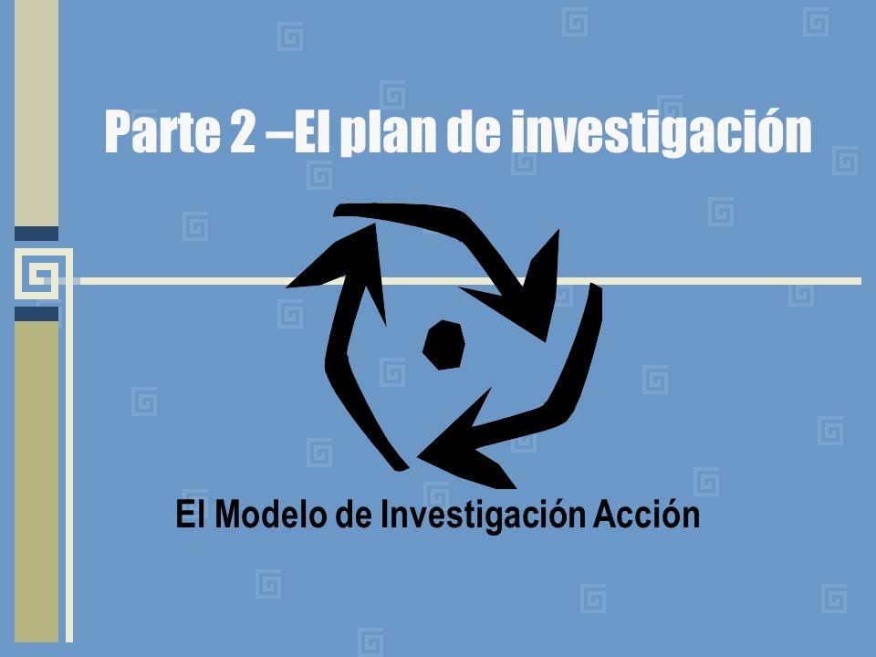 Parte 2 –El plan de investigación El Modelo de Investigación Acción