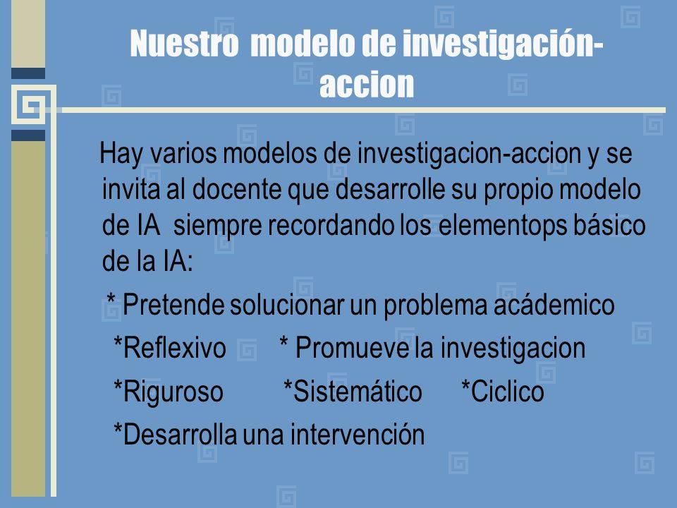 Nuestro modelo de investigación- accion Hay varios modelos de investigacion-accion y se invita al docente que desarrolle su propio modelo de IA siempr