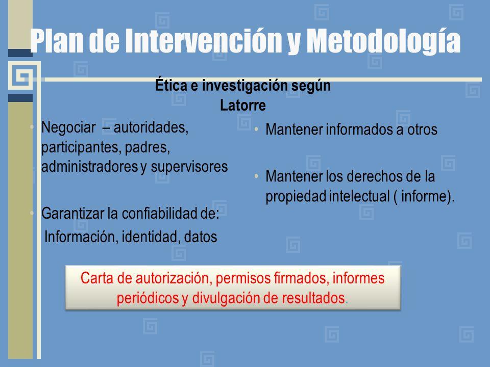 Plan de Intervención y Metodología Ética e investigación según Latorre Negociar – autoridades, participantes, padres, administradores y supervisores G