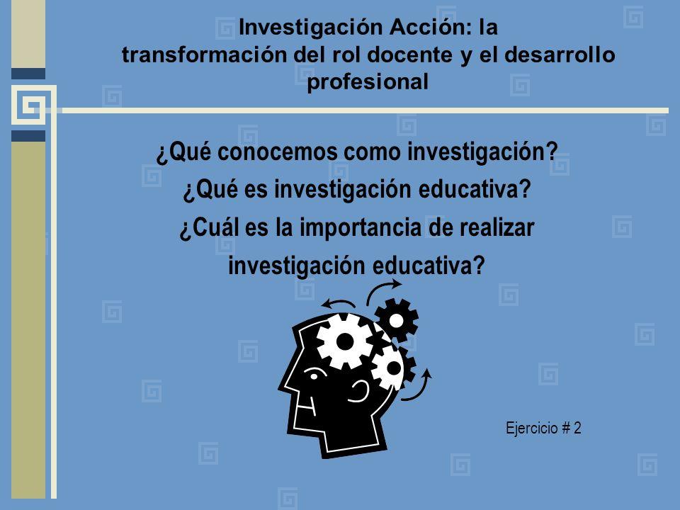 Investigación Acción: la transformación del rol docente y el desarrollo profesional ¿Qué conocemos como investigación.