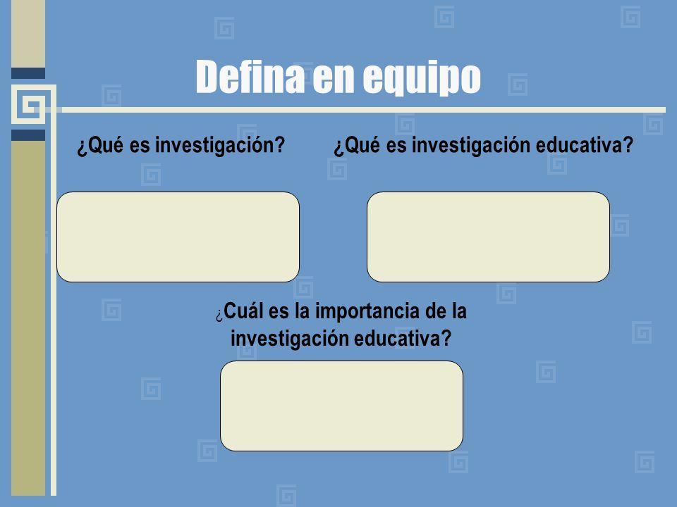 Defina en equipo ¿Qué es investigación? ¿Qué es investigación educativa? ¿ Cuál es la importancia de la investigación educativa?