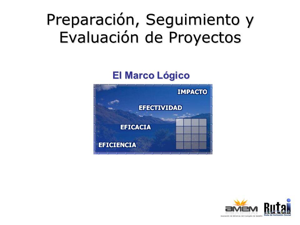 Preparación, Seguimiento y Evaluación de Proyectos El Marco Lógico