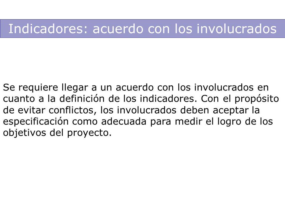 Indicadores: acuerdo con los involucrados Se requiere llegar a un acuerdo con los involucrados en cuanto a la definición de los indicadores. Con el pr
