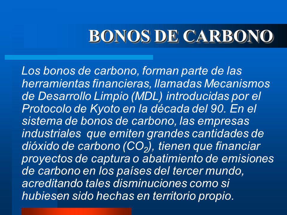 BONOS DE CARBONO Los bonos de carbono, forman parte de las herramientas financieras, llamadas Mecanismos de Desarrollo Limpio (MDL) introducidas por el Protocolo de Kyoto en la década del 90.