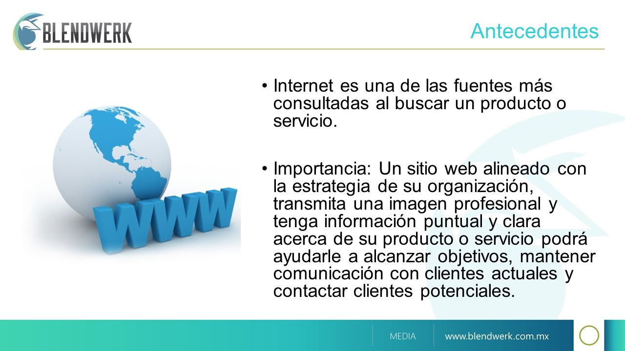 Antecedentes Internet es una de las fuentes más consultadas al buscar un producto o servicio. Importancia: Un sitio web alineado con la estrategia de