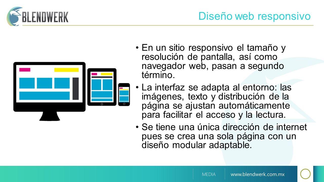 Diseño web responsivo En un sitio responsivo el tamaño y resolución de pantalla, así como navegador web, pasan a segundo término.