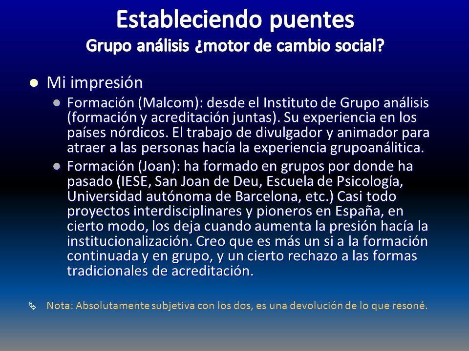 Mi impresión Mi impresión Formación (Malcom): desde el Instituto de Grupo análisis (formación y acreditación juntas). Su experiencia en los países nór