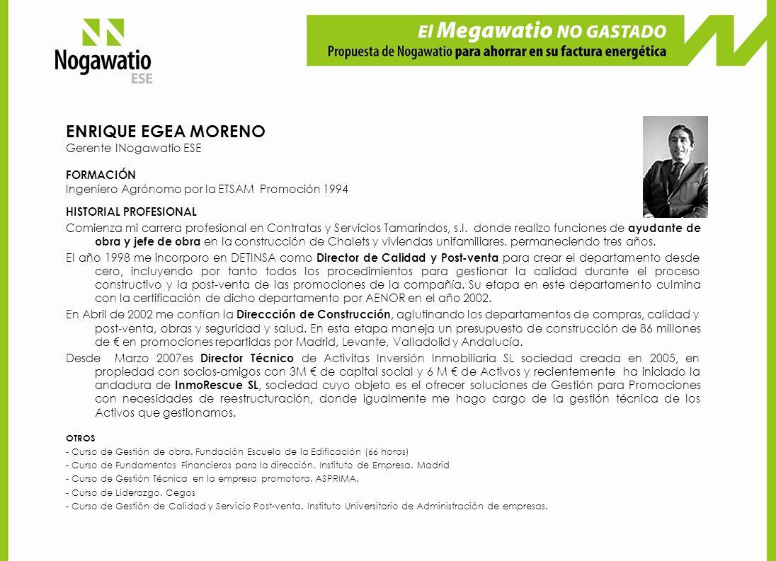 ENRIQUE EGEA MORENO Gerente INogawatio ESE FORMACIÓN Ingeniero Agrónomo por la ETSAM Promoción 1994 HISTORIAL PROFESIONAL Comienza mi carrera profesional en Contratas y Servicios Tamarindos, s.l.