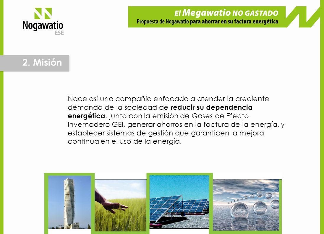 2. Misión Nace así una compañía enfocada a atender la creciente demanda de la sociedad de reducir su dependencia energética, junto con la emisión de G