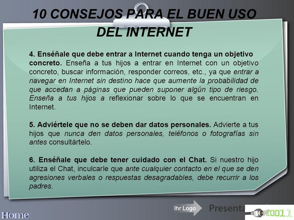 Ihr Logo 10 CONSEJOS PARA EL BUEN USO DEL INTERNET 4. Enséñale que debe entrar a Internet cuando tenga un objetivo concreto. Enseña a tus hijos a entr