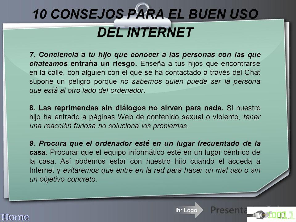 Ihr Logo 10 CONSEJOS PARA EL BUEN USO DEL INTERNET 7. Conciencia a tu hijo que conocer a las personas con las que chateamos entraña un riesgo. Enseña