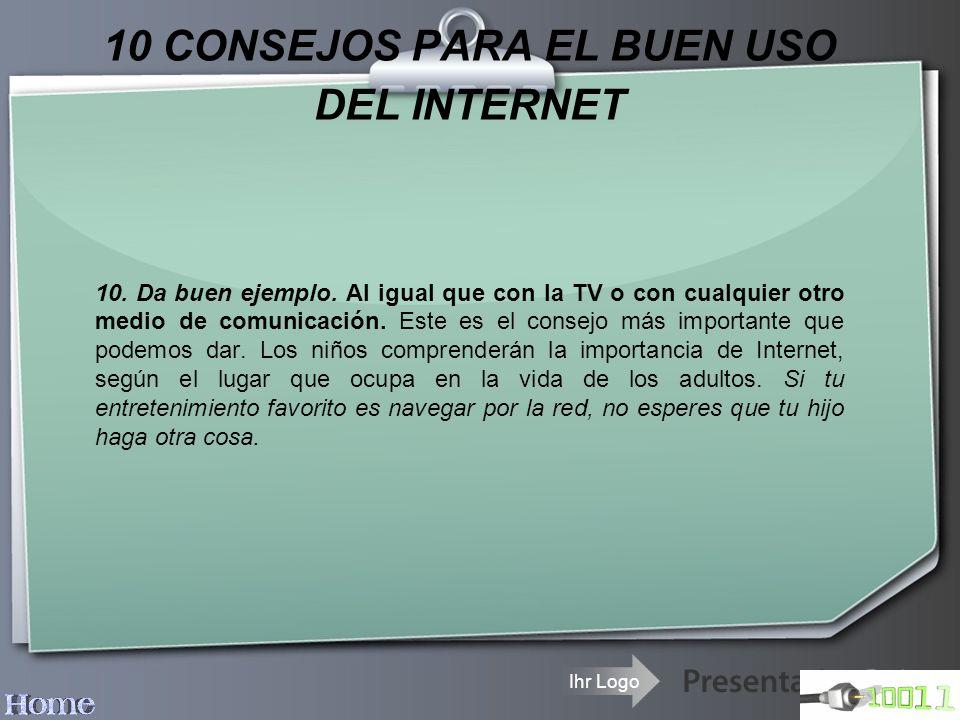 Ihr Logo 10 CONSEJOS PARA EL BUEN USO DEL INTERNET 10. Da buen ejemplo. Al igual que con la TV o con cualquier otro medio de comunicación. Este es el