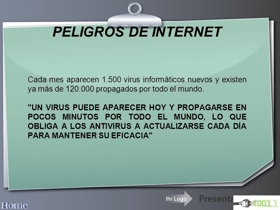 Ihr Logo PELIGROS DE INTERNET Cada mes aparecen 1.500 virus informáticos nuevos y existen ya más de 120.000 propagados por todo el mundo.