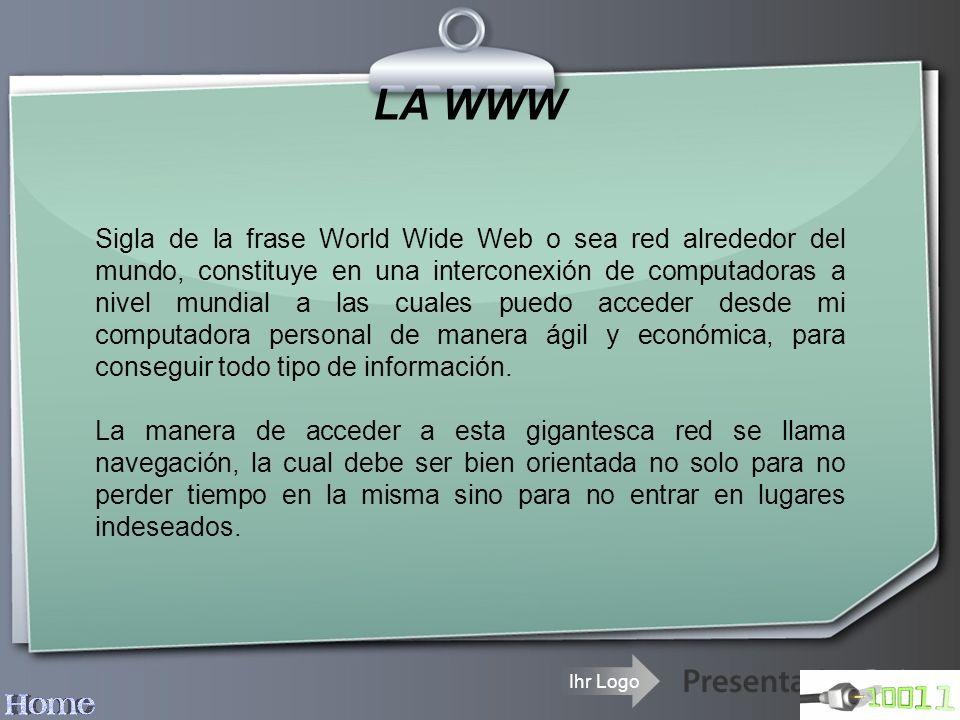 Ihr Logo LA WWW Sigla de la frase World Wide Web o sea red alrededor del mundo, constituye en una interconexión de computadoras a nivel mundial a las