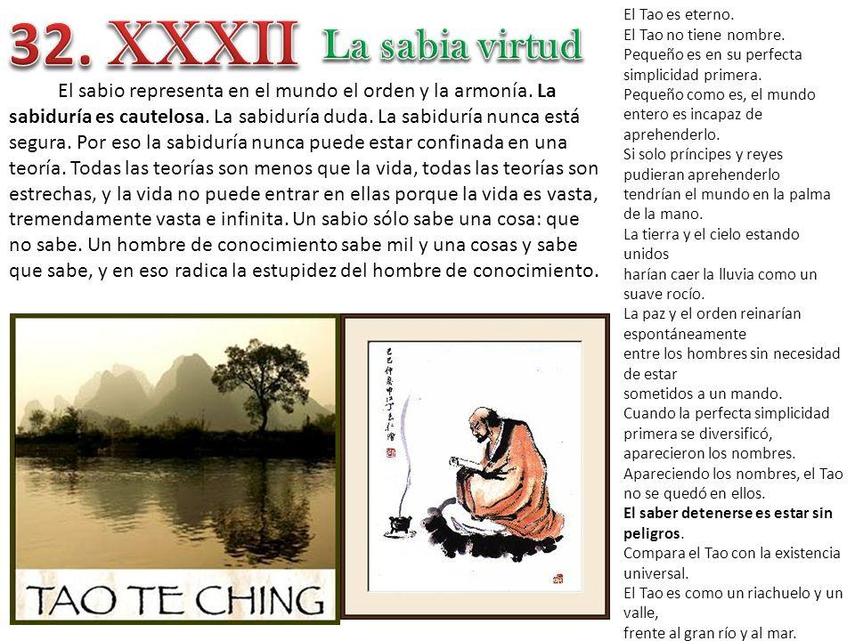El Tao es eterno. El Tao no tiene nombre. Pequeño es en su perfecta simplicidad primera. Pequeño como es, el mundo entero es incapaz de aprehenderlo.