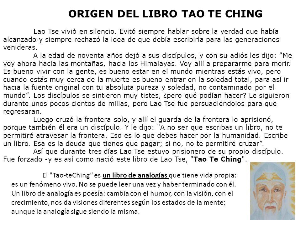 ORIGEN DEL LIBRO TAO TE CHING Lao Tse vivió en silencio. Evitó siempre hablar sobre la verdad que había alcanzado y siempre rechazó la idea de que deb