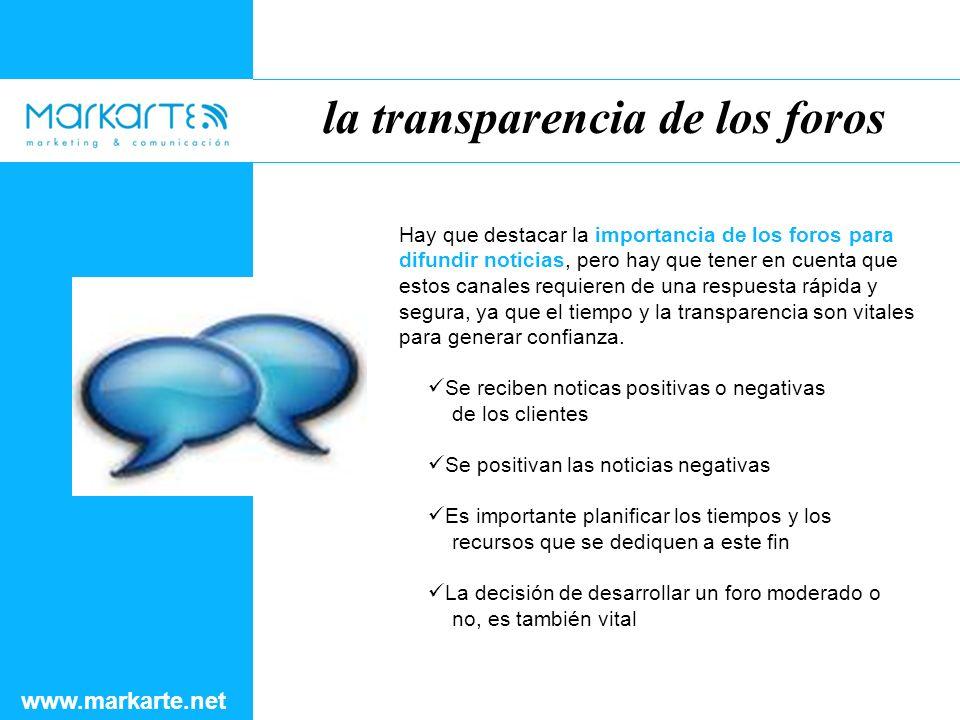 la transparencia de los foros www.markarte.net Hay que destacar la importancia de los foros para difundir noticias, pero hay que tener en cuenta que estos canales requieren de una respuesta rápida y segura, ya que el tiempo y la transparencia son vitales para generar confianza.
