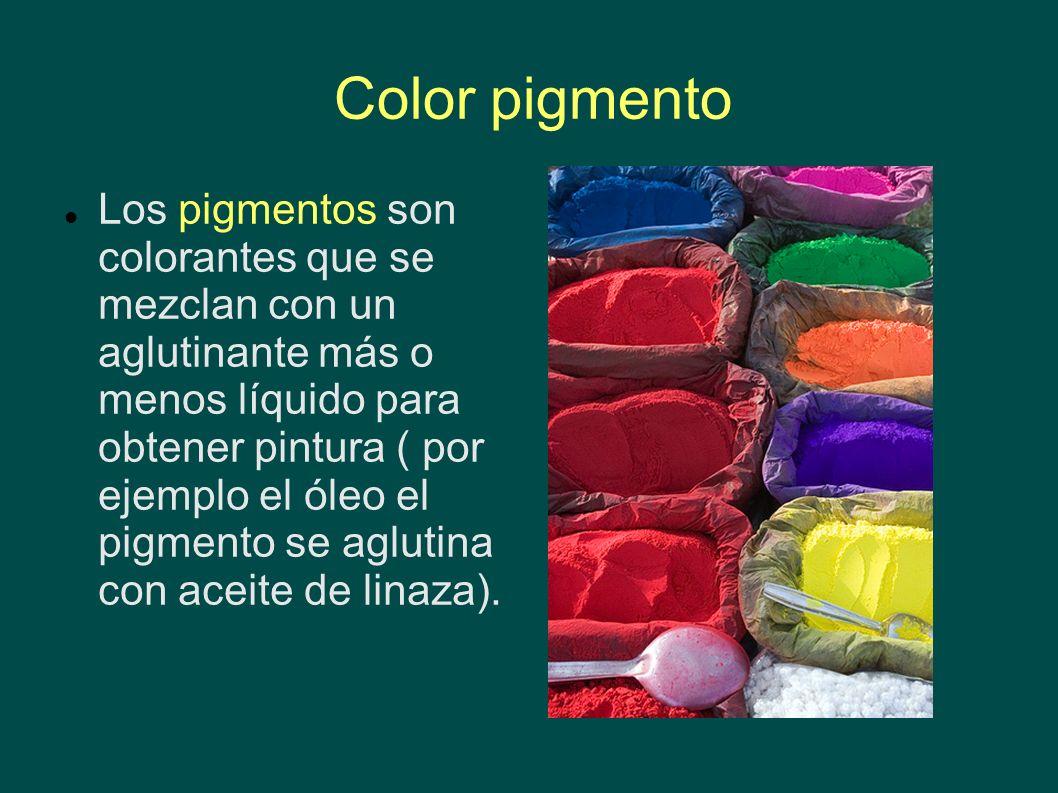 Color pigmento Los pigmentos son colorantes que se mezclan con un aglutinante más o menos líquido para obtener pintura ( por ejemplo el óleo el pigmen