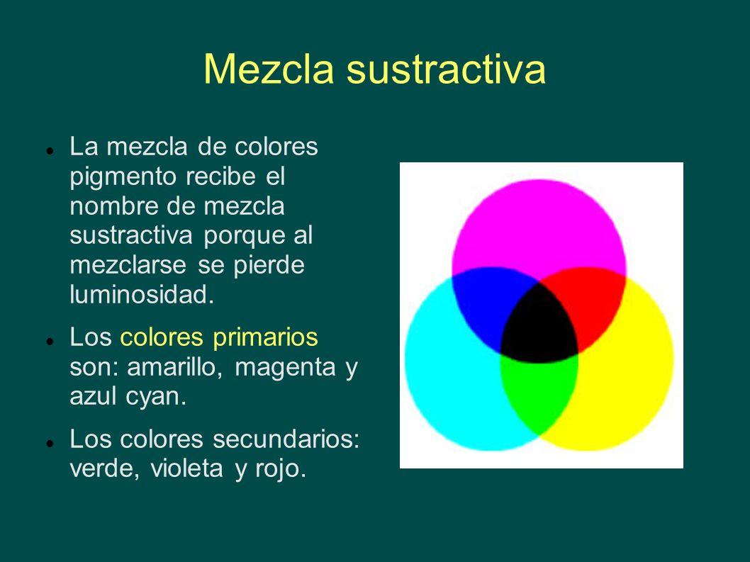 Mezcla sustractiva La mezcla de colores pigmento recibe el nombre de mezcla sustractiva porque al mezclarse se pierde luminosidad. Los colores primari